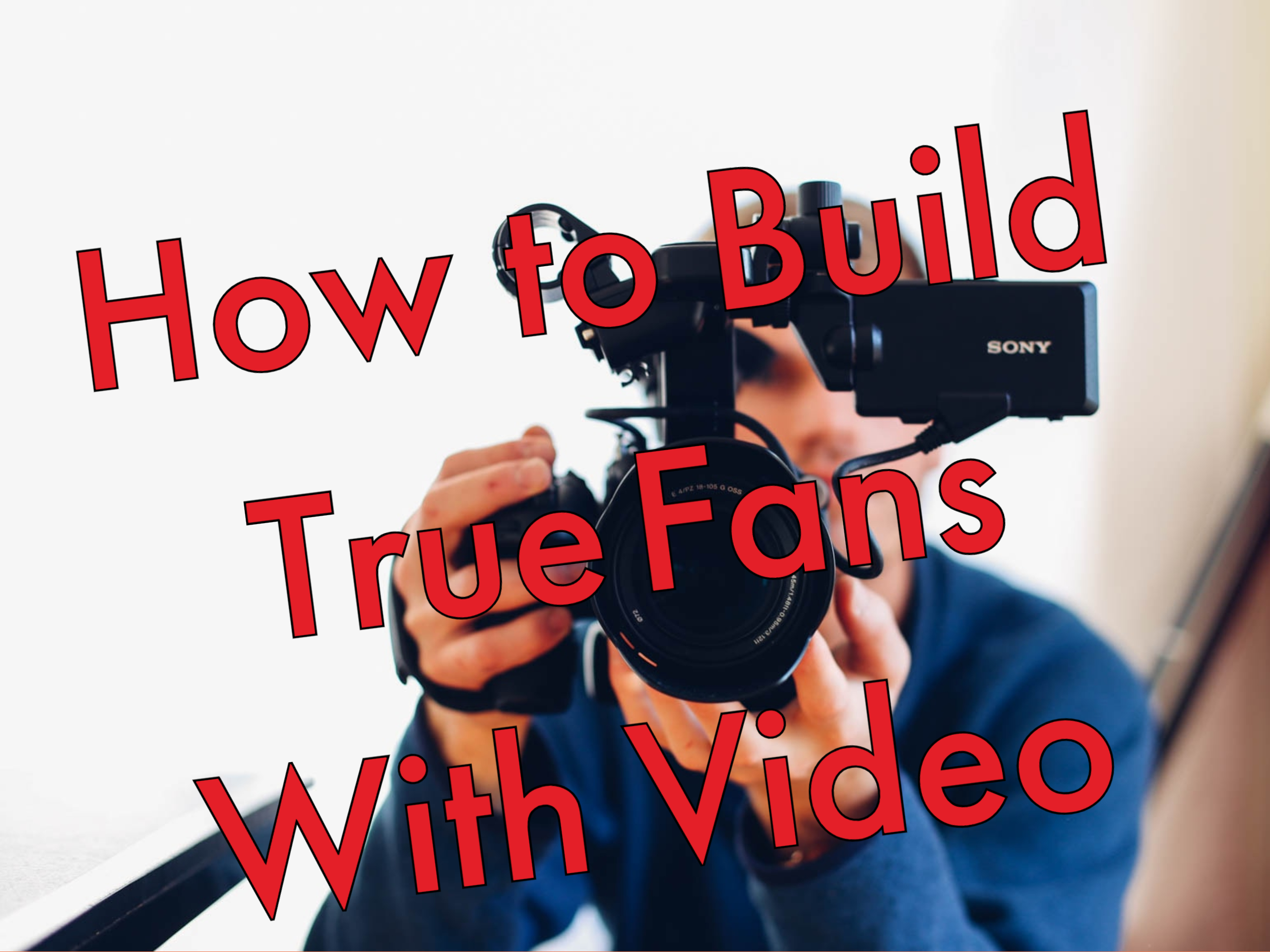 How to Build True Fans with Video