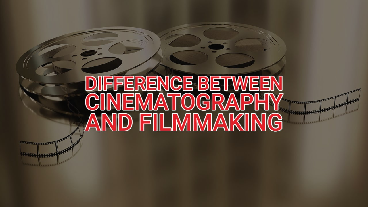 What's the Difference Between Filmmaking and Cinematography?