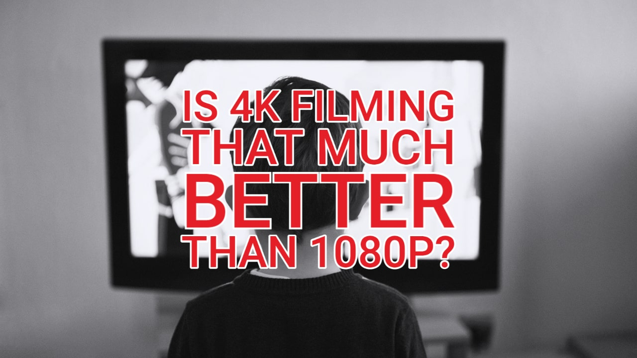 Is 4K Filming that much better than 1080p?