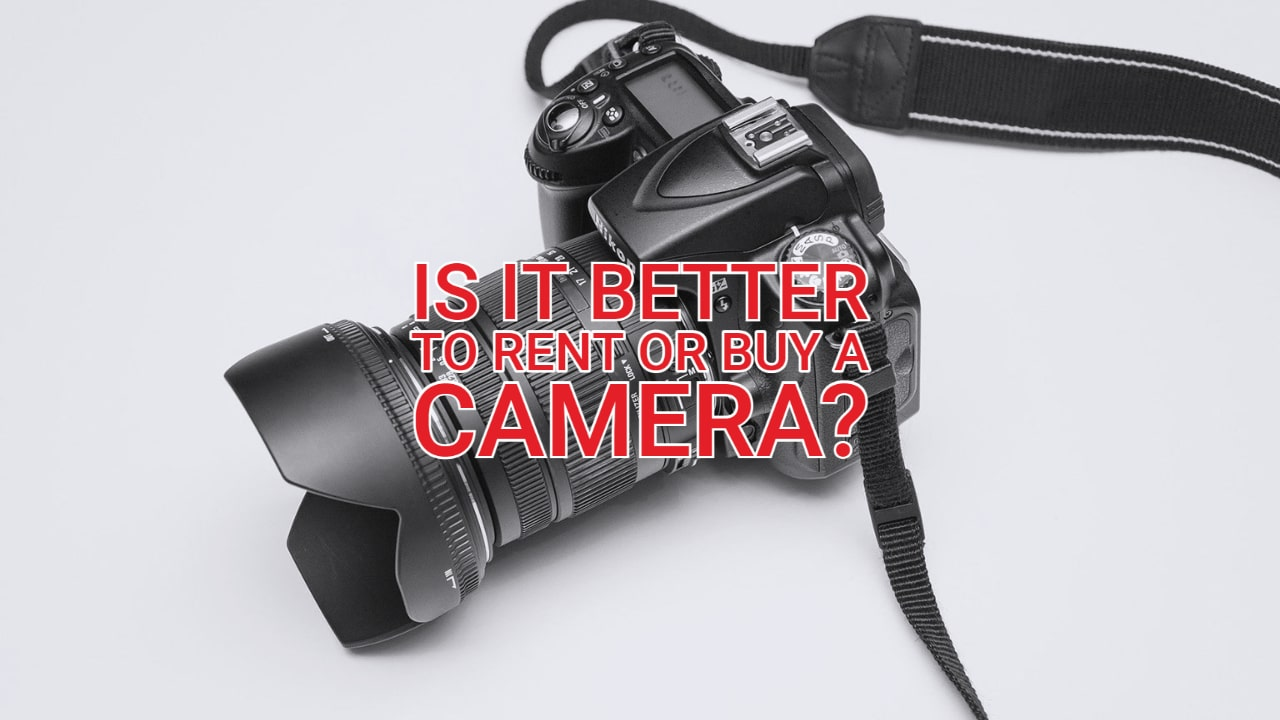 Is It Better to Rent or Buy a Camera?