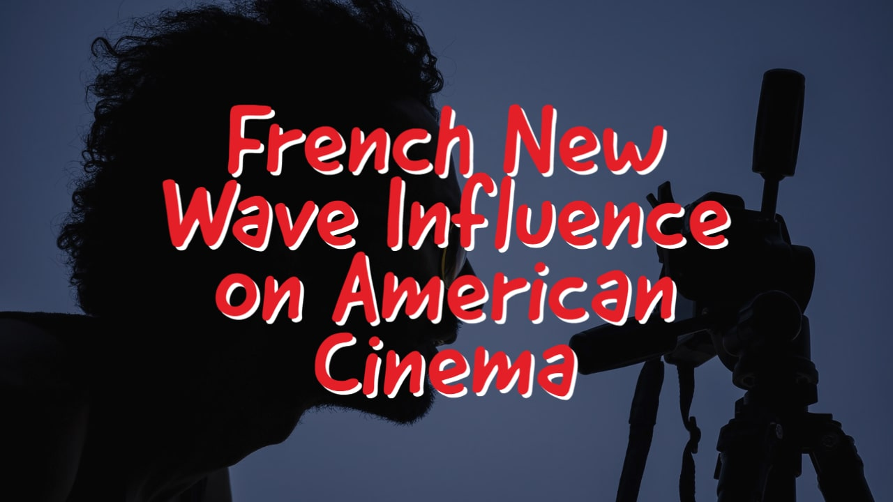 How Did the French New Wave Influence American Cinema?